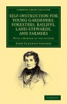 Self-Instruction for Young Gardeners, Foresters, Bailiffs, Land-Stewards, and Farmers: With a Memoir of the Author - John Claudius Loudon