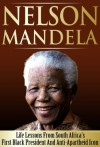 Nelson Mandela - Life Lessons From South Africa's First Black President And Anti-Apartheid Icon - Daniel Richards