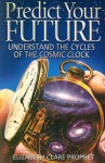 Predict Your Future: Understand The Cycles Of The Cosmic Clock (Climb the Highest Mountain) - Elizabeth Clare Prophet