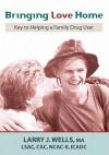Bringing Love Home: Key to Helping a Family Drug User - Larry J. Wells, Sara Soelberg, Karen Wells