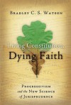 Living Constitution, Dying Faith: Progressivism and the New Science of Jurisprudence - Bradley C.S. Watson