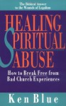 Healing Spiritual Abuse: How to Break Free from Bad Church Experience - Ken Blue