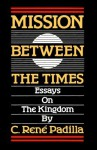 Mission Between the Times: Essays on the Kingdom - C. Rene Padilla