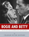 Bogie and Betty: The Lives and Legacies of Humphrey Bogart and Lauren Bacall - Charles River Editors