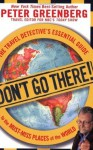 Don't Go There!: The Travel Detective's Essential Guide to the Must-Miss Places of the World - Peter Greenberg