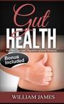Gut Health: Healthy Gut And Digestive System Mastery (Gut Health, Digestive Health, Detox Diet, Cleanse, Gut Flora, Digestion, Intestinal Health, IBS) - William James