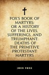 Fox's Book of Martyrs: Or A History of the Lives, Sufferings, and Triumphant: Deaths of the Primitive Protestant Martyrs - John Foxe
