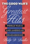 The Good War's Greatest Hits: World War II and American Remembering - Philip D. Beidler