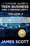 A Practical Guide to Teen Business and Cybersecurity - Volume 2: How to write a business plan, Cybersecurity 101, what is a direct public offering, how to protect against cyber-attacks and much more - James Scott