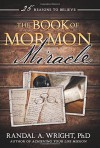 The Book of Mormon Miracle: 25 Reasons to Believe - Randal A. Wright