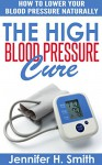 The High Blood Pressure Cure: How to Lower Your Blood Pressure Naturally - Jennifer Smith