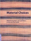 Material Choices: Refashioning Bast and Leaf Fibers in Asia and the Pacific - Roy W. Hamilton