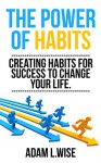 The Power of Habits: Creating Habits For Success to Change Your Life (Success, Habits, Motivational, Inspirational, Self Improvement,Success Mindset, Habit Stacking) - Adam L.Wise