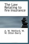 The Law Relating to fire Insurance - A. W. Welford, W. W. Otter-Barry