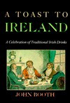 A Toast To Ireland: A Celebration Of Traditional Irish Drinks - John Booth