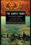 The Carpet Wars: From Kabul to Baghdad: A Ten-Year Journey Along Ancient Trade Routes - Christopher Kremmer