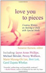 Love You to Pieces: Creative Writers on Raising a Child with Special Needs - Suzanne Kamata, Marcy Sheiner