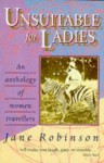 Unsuitable for Ladies: An Anthology of Women Travellers - Jane Robinson