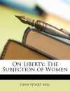 On Liberty: The Subjection of Women - John Stuart Mill