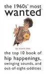 The 1960s' Most Wanted: The Top 10 Book of Hip Happenings, Swinging Sounds, and Out-Of-Sight Oddities - Stuart Shea