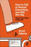 How to Fail at Almost Everything and Still Win Big: Kind of the Story of My Life (Audio) - Scott Adams