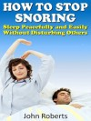 How to Stop Snoring - Sleep Peacefully and Easily Without Disturbing Others (How to Series) - John Roberts