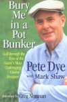 Bury Me in a Pot Bunker: Golf Through the Eyes of the Game's Most Challenging Course Designer - Pete Dye, Mark Shaw