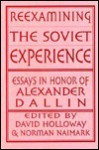 Reexamining The Soviet Experience: Essays In Honor Of Alexander Dallin - David Holloway, David Holloway, Norman Naimark