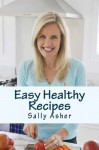 Easy Healthy Recipes: Over 190 Delicious Recipes for the Home Cook - Sally Asher