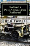 Roland`s Post Apocalyptic Railroad: Survival On The Train Tracks (Prepper Fiction Novelettes Book 4) - Ron Foster