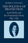 The Politics of Protection: Lord Derby and the Protectionist Party 1841-1852 - Robert Stewart