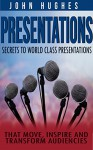 Presentations: Secrets To World Class Presentations, That Move, Inspire, And Transform Audiences (How To Design And Improve Your Business Presentations Skills And Presentations Zen) - John Hughes