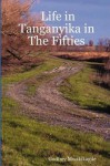 Life In Tanganyika In The Fifties: My Reflections And Narratives From The White Settler Community And Others: With Photos - Godfrey Mwakikagile