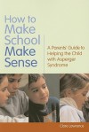 How to Make School Make Sense: A Parents' Guide to Helping the Child with Asperger Syndrome - Clare Lawrence