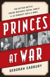 Princes at War: The Bitter Battle Inside Britain's Royal Family in the Darkest Days of WWII - Deborah Cadbury