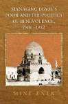 Managing Egypt's Poor and the Politics of Benevolence, 1800-1952 - Mine Ener
