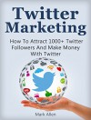 Twitter Marketing: How To Attract 1000+ Twitter Followers And Make Money With Twitter (Social Media Marketing, Twitter Marketing) - Mark Allen