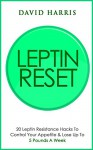 Leptin (Resistance) Reset: 20 Leptin Resistance Hacks To Control Your Appetite & Lose Up To 5 Pounds A Week (Hormone Reset) - David Harris