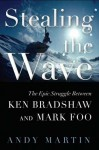 Stealing the Wave: The Epic Struggle Between Ken Bradshaw and Mark Foo - Andy Martin