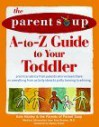 The Parent Soup A To Z Guide To Your Toddler: Practical Advice From Parents Who've Been There On Everything From Activities To Potty Training To Whining - Alan Greene