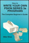 How to Write Your Own Psion Series 3a Programs: The Complete Beginner's Guide (Psion Series 3a Books) - Mike Shaw