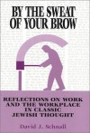 By the Sweat of Your Brow: Reflections on Work and the Workplace in Jewish Thought - David J. Schnall
