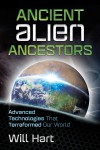 Ancient Alien Ancestors: Advanced Technologies That Terraformed Our World - Will Hart