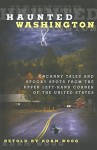 Haunted Washington: Uncanny Tales And Spooky Spots From The Upper Left-Hand Corner Of The United States - Adam Woog