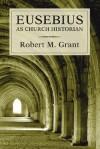 Eusebius as Church Historian - Robert M. Grant