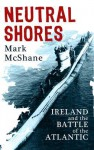 Neutral Shores: Ireland and the Battle of the Atlantic - Mark McShane