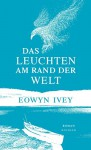 Das Leuchten am Rand der Welt - Eowyn Ivey, Ruth Hulbert, Claudia Arlinghaus, Martina Tichy