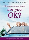 I'll Ask You Three Times, Are You OK?: Tales of Driving and Being Driven - Naomi Shihab Nye