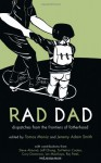 Rad Dad: Dispatches from the Frontiers of Fatherhood - Tomas Moniz, Steve Almond, Jeff Chang, Cory Doctorow, Paul Kivel, Raj Patel, Matt Meyer, Ian Mackaye, Jeremy Adam Smith