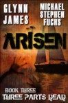Arisen, Book Three - Three Parts Dead - Glynn James, Michael Stephen Fuchs